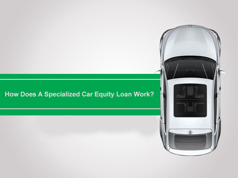 How Does A Specialized Car Equity Loan Work?